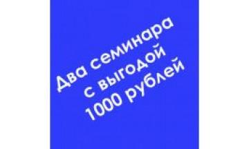Посетите два семинара со скидкой 1000 рублей!